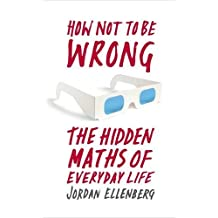 How Not to be Wrong: The Hidden Maths of Everyday Life by Jordan Ellenberg (2014-06-03)