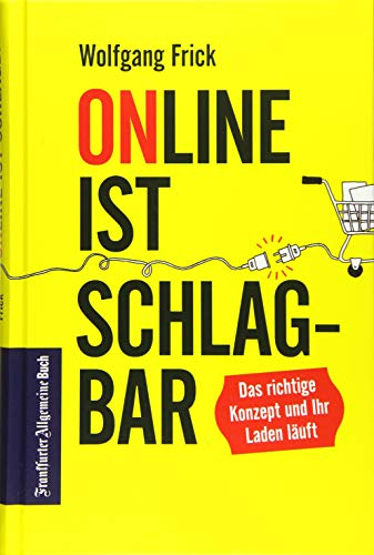 Online ist schlagbar: Das richtige Konzept und Ihr Laden läuft. Keine Panik vor Amazon, Zalando & Co. Strategien für den Einzelhandel in Zeiten der Digitalisierung