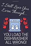 I Still Love You Even Though...: You Load The Dishwasher All Wrong!: Novelty