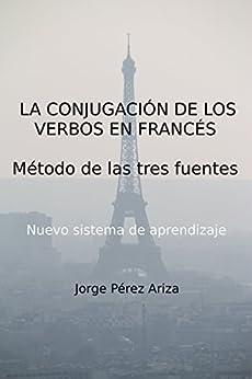 LA CONJUGACIÓN DE LOS VERBOS EN FRANCÉS: Método de las tres fuentes (Spanish Edition) par [Ariza, Jorge Pérez]