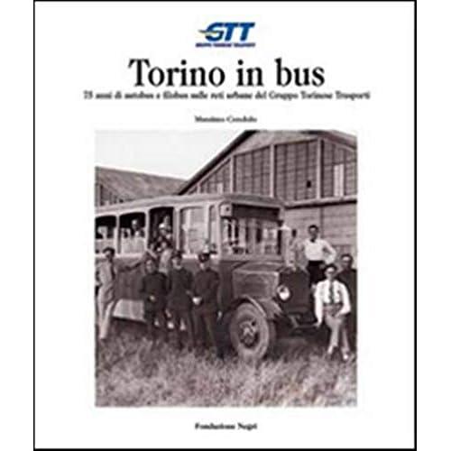 Torino In Bus. Settantacinque Anni Di Autobus E Filobus Sulle Reti Urbane Del Gruppo Torinese Trasporti