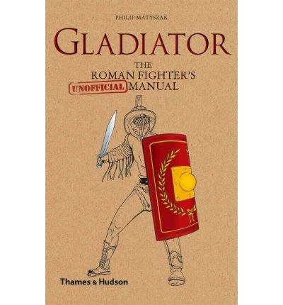 GLADIATOR: THE ROMAN FIGHTER'S [UNOFFICIAL] MANUAL By Matyszak, Philip (Author) Hardcover on 15-Apr-2011