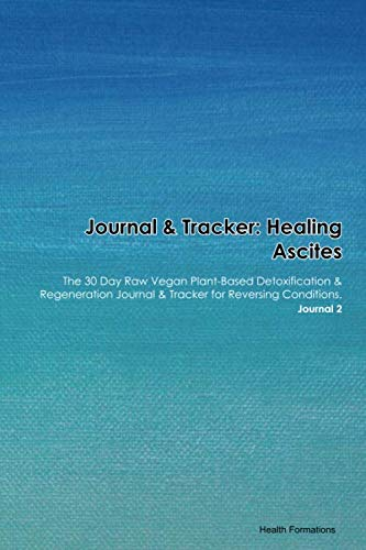 Journal & Tracker: Healing Ascites Chylous: The 30 Day Raw Vegan Plant-Based Detoxification & Regeneration Journal & Tracker for Reversing Conditions. Journal 2