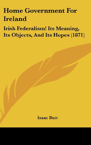 Home Government for Ireland: Irish Federalism! Its Meaning, Its Objects, and Its Hopes (1871)