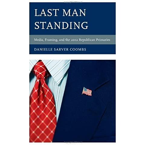 Last Man Standing: Media, Framing, and the 2012 Republican Primaries (Communication, Media, and Politics) by Coombs, Danielle Sarver (2013)
