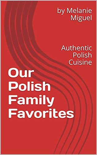 Our Polish Family Favorites: Authentic Polish Cuisine (English Edition)
