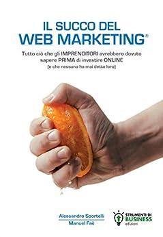 Il Succo del Web Marketing di [Sportelli, Alessandro, Faè, Manuel]