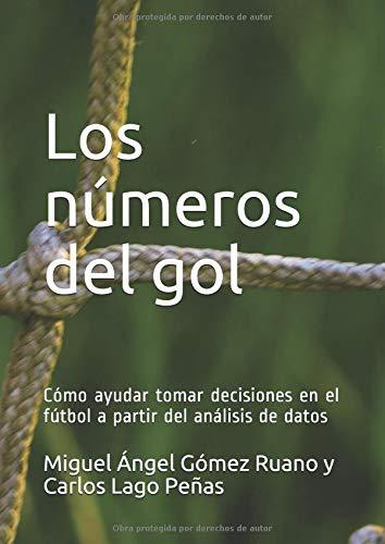 Los números del gol: Cómo ayudar tomar decisiones en el fútbol a partir del análisis de datos por Carlos Lago Peñas