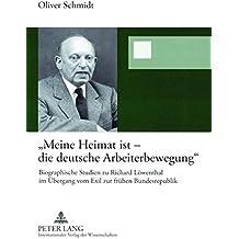 Meine Heimat Ist - Die Deutsche Arbeiterbewegung: Biographische Studien Zu Richard Loewenthal Im Uebergang Vom Exil Zur Fruehen Bundesrepublik