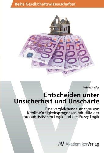 Entscheiden unter Unsicherheit und Unschärfe: Eine vergleichende Analyse von Kreditwürdigkeitsprognosen mit Hilfe der probabilistischen Logik und der Fuzzy-Logik