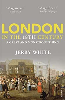 London In The Eighteenth Century: A Great and Monstrous Thing by [White, Jerry]