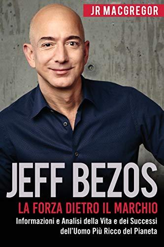 jeff bezos: la forza dietro il marchio (italian edition) (edizione italiana): informazioni e analisi sulla vita e i successi del più ricco uomo sul pianeta: volume 1