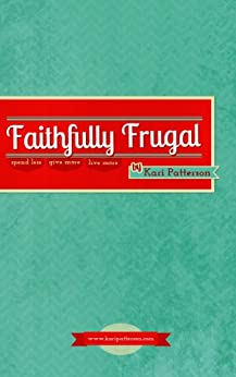 Faithfully Frugal: Spend Less, Give More, Live More (Sacred Mundane Book 3) (English Edition) di [Patterson, Kari]
