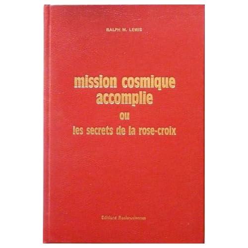 Mission cosmique accomplie ou les Secrets de la Rose-Croix (Bibliothèque rosicrucienne)