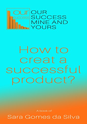 our-success-mine-and-yours-how-to-creat-a-successful-product-a-fast-guide-to-creat-a-successful-prod