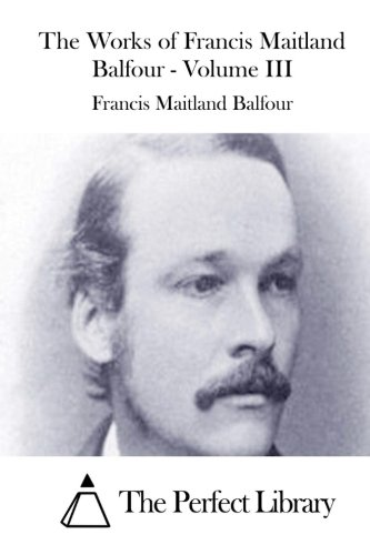 The Works of Francis Maitland Balfour - Volume III (Perfect Library)