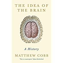 The Idea of the Brain: A History 'This is a masterpiece' - Adam Rutherford (English Edition)