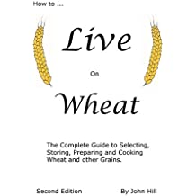 How to Live on Wheat: From Grain to Table: The Complete Guide to Selecting, Storing, Preparing and Cooking Wheat and Other Grains