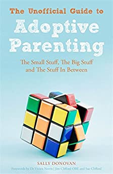 The Unofficial Guide to Adoptive Parenting: The Small Stuff, The Big Stuff and The Stuff In Between by [Donovan, Sally]