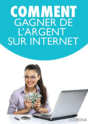 COMMENT Gagner De l'Argent: Comment gagner de l'argent sur internet, developper un business en ligne par Jose Corona