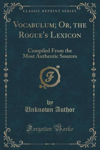Vocabulum; Or, the Rogue's Lexicon: Compiled From the Most Authentic Sources (Classic Reprint)