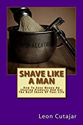 Shave Like A Man: How To Save Money On Shaving Products And Get The Best Shave Of Your Life