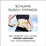 Schlank durch Hypnose: Das bewährte und sichere Hypnose-Verfahren zur Gewichtsreduktion