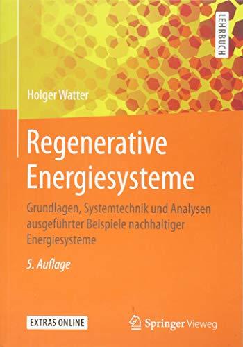 Regenerative Energiesysteme: Grundlagen, Systemtechnik und Analysen ausgeführter Beispiele nachhaltiger Energiesysteme -
