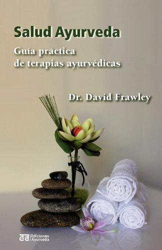 Salud ayurveda - guia practica de terapias ayurvedicas (Bienestar y Vida Sana, Medicina, Mente, Cuerpo, Espiritualidad) por David Frawley