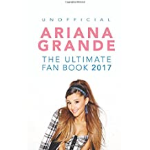 Ariana Grande: The Ultimate Ariana Grande Fan Book 2017/18: Ariana Grande Facts, Quiz, Photos and BONUS Wordsearch Puzzle: Volume 1 (Ariana Grande Fan Books)