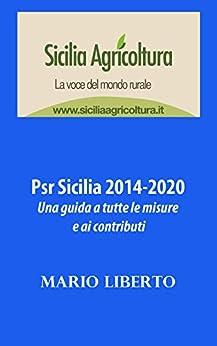 Psr Sicilia 2014-2020: una guida a tutte le misure e ai contributi di [Liberto, Mario]
