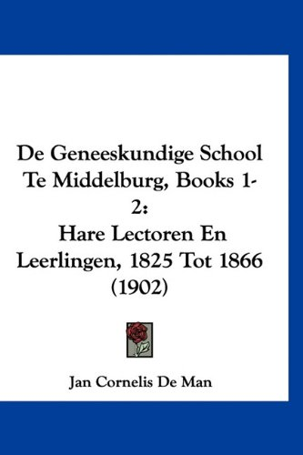 de Geneeskundige School Te Middelburg, Books 1-2: Hare Lectoren En Leerlingen, 1825 Tot 1866 (1902)