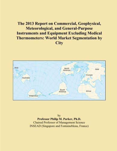 General Purpose Thermometer (The 2013 Report on Commercial, Geophysical, Meteorological, and General-Purpose Instruments and Equipment Excluding Medical Thermometers: World Market Segmentation by City)