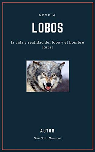 Lobos: La vida y realidad del lobo y el hombre rural por Siro Sanz Navarro