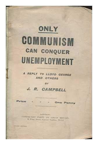 Only communism can conquer unemployment : a reply to Lloyd George and others / by J.R. Campbell