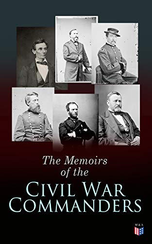The Memoirs of the Civil War Commanders: First Hand Accounts from the Key Personalities of the Civil War: Abraham Lincoln, Ulysses Grant, William Sherman, ... Davis, Raphael Semmes (English Edition)