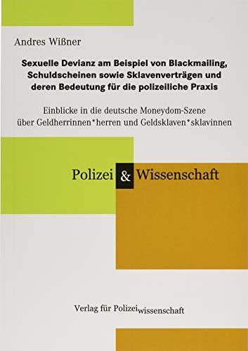 Sexuelle Devianz am Beispiel von Blackmailing, Schuldscheinen sowie Sklavenverträgen und deren Bedeutung für die polizeiliche Praxis: Einblicke in die ... und Geldsklaven*sklavinnen