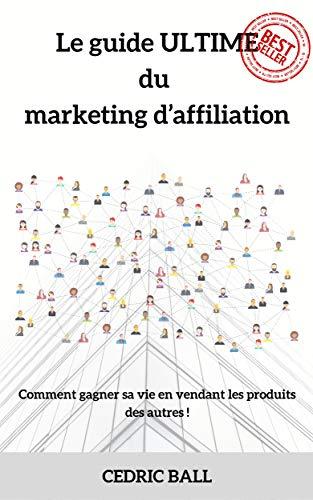 Couverture du livre Le guide ULTIME du marketing d'affiliation : Comment gagner sa vie presque sans effort en vendant les produits des autres !