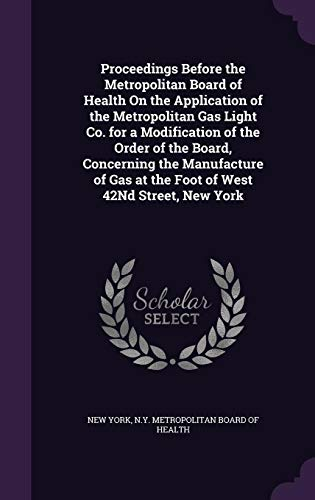 Proceedings Before the Metropolitan Board of Health on the Application of the Metropolitan Gas Light Co. for a Modification of the Order of the Board, ... Gas at the Foot of West 42nd Street, New York