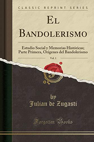 El Bandolerismo, Vol. 1: Estudio Social y Memorias Históricas; Parte Primera, Orígenes del Bandolerismo (Classic Reprint) por Julian de Zugasti