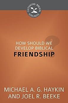 How Should We Develop Biblical Friendship?: Cultivating Biblical Godliness Series (English Edition) di [Beeke, Joel R., Haykin, Michael A. G.]