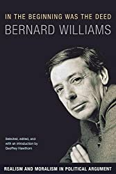 In the Beginning Was the Deed: Realism and Moralism in Political Argument by Bernard Williams (2016-07-26)