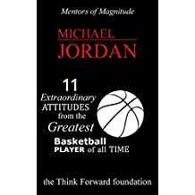 MICHAEL JORDAN : 11 Extraordinary Attitudes from the Greatest Basketball Player of All Time  (The Mentors of Magnitude Book 17) (English Edition)