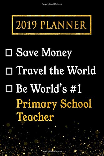 2019 Planner: Save Money, Travel The World, Be World's #1 Primary School Teacher: 2019 Primary School Teacher Planner