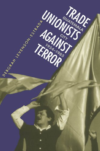 Trade Unionists Against Terror: Guatemala City 1954-1985