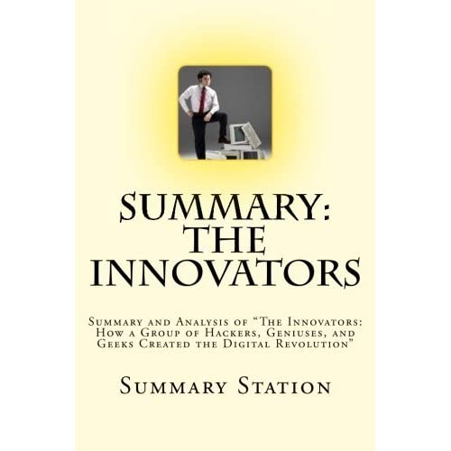 The Innovators: Summary and Analysis of The Innovators: How a Group of Hackers, Geniuses, and Geeks Created the Digital Revolution by Summary Station (2014-11-17)