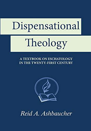 Dispensational Theology: A Textbook on Eschatology in the Twenty-First Century