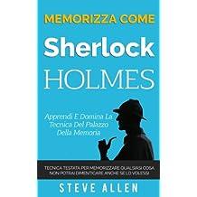 Memorizza come Sherlock Holmes - Apprendi e domina la tecnica del palazzo della memoria: Tecnica testata per memorizzare qualsiasi cosa. Non potrai dimenticare anche se lo volessi