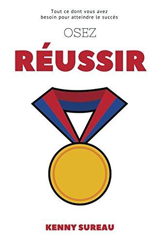 Osez Réussir: Tout ce dont vous avez besoin pour atteindre le succès par Kenny Sureau