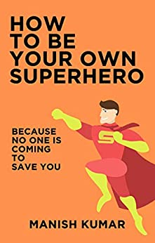 How to Be Your Own Superhero: Because No One is Coming to Save You by [Kumar, Manish]
